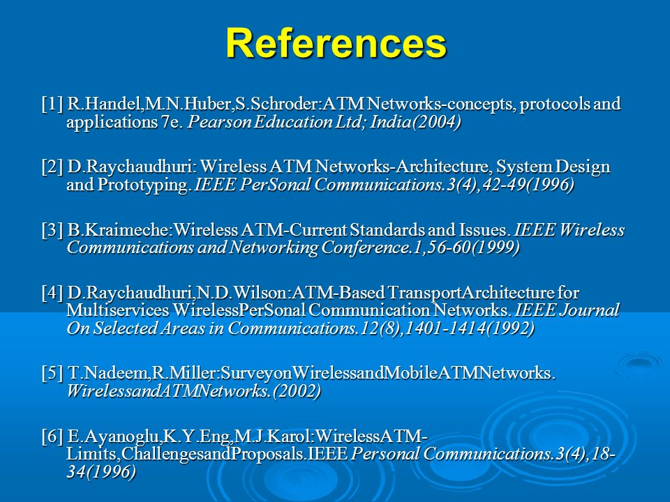 References [1] R.Handel,M.N.Huber,S.Schroder:ATM Networks-concepts, protocols and applications 7e. Pearson Education Ltd; India(2004)‏